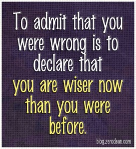 Admitting to being wrong is the best possible thing you can do for yourself!